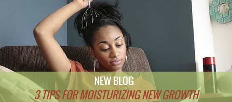 3 TIPS FOR MOISTURIZING NEW GROWTH