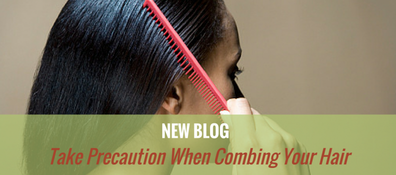 Take Precaution When Combing Your Hair