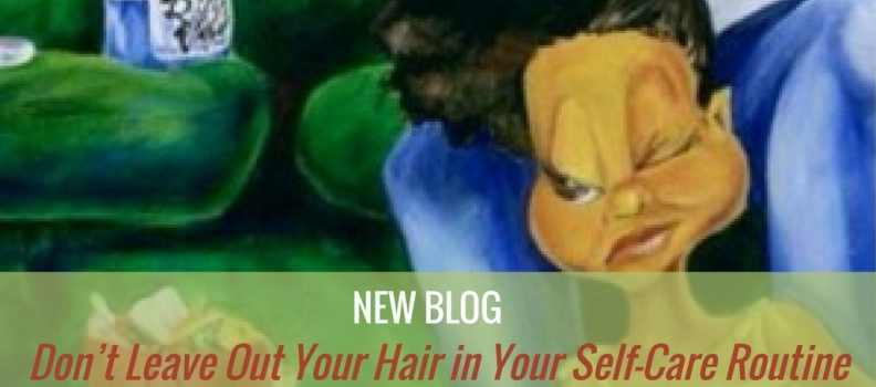Don't Leave Out Your Hair in Your Self-Care Routine